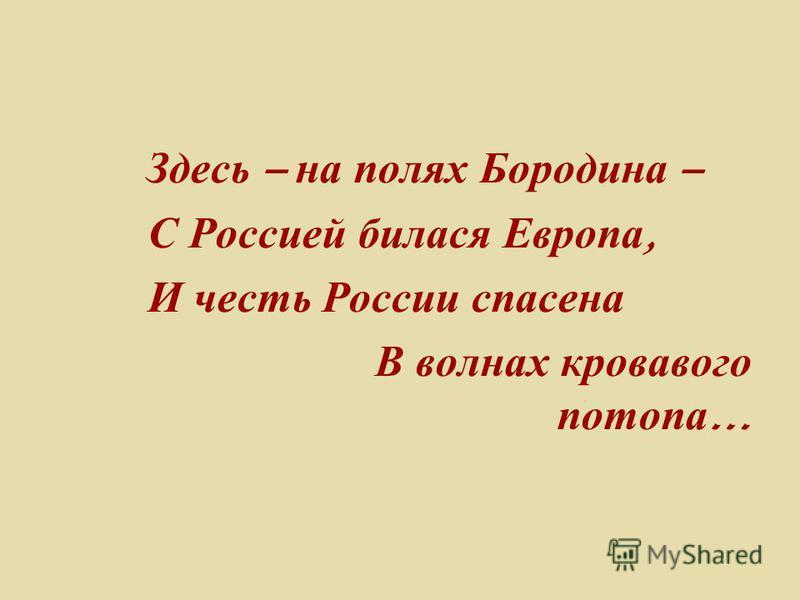 Здесь – на полях Бородина – С Россией билася Европа, И честь России спасена В волнах кровавого потопа …
