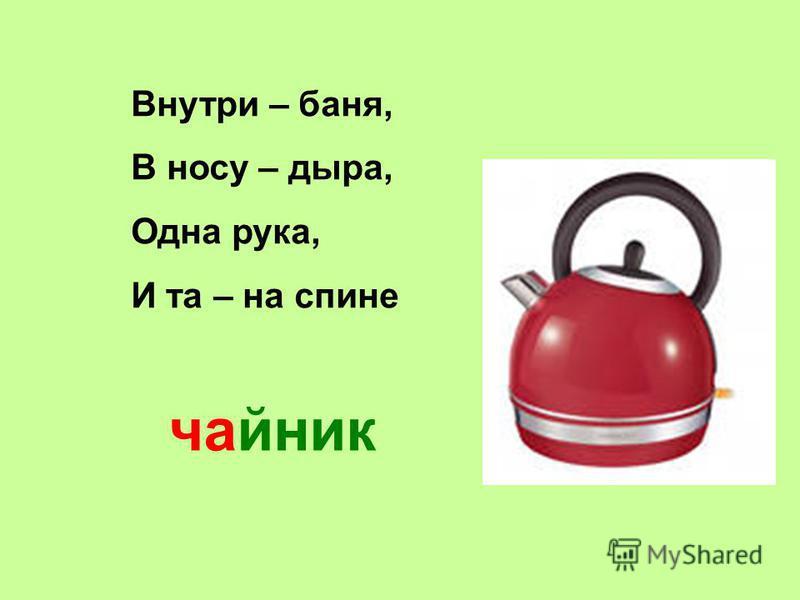 Внутри – баня, В носу – дыра, Одна рука, И та – на спине чайник