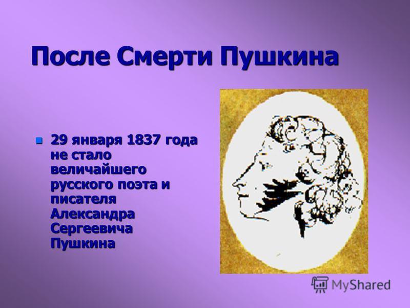 После Смерти Пушкина n 29 января 1837 года не стало величайшего русского поэта и писателя Александра Сергеевича Пушкина