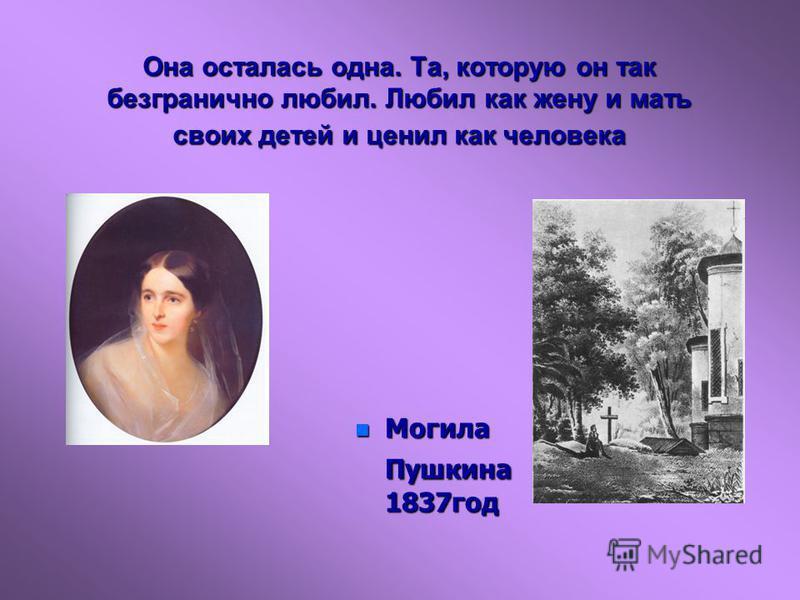 n Могила Пушкина 1837 год Она осталась одна. Та, которую он так безгранично любил. Любил как жену и мать своих детей и ценил как человека
