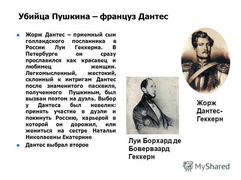 Убийца Пушкина – француз Дантес n n Жорж Дантес – приемный сын голландского посланника в России Луи Геккерна. В Петербурге он сразу прославился как красавец и любимец женщин. Легкомысленный, жестокий, склонный к интригам Дантес после знаменитого паск