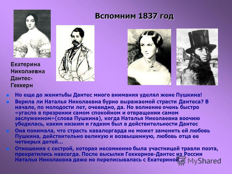 Вспомним 1837 год n n Но еще до женитьбы Дантес много внимания уделял жене Пушкина! n n Верила ли Наталья Николаевна бурно выражаемой страсти Дантеса? В начале, по молодости лет, очевидно, да. Но волнение очень быстро «угасло в презрении самом спокой