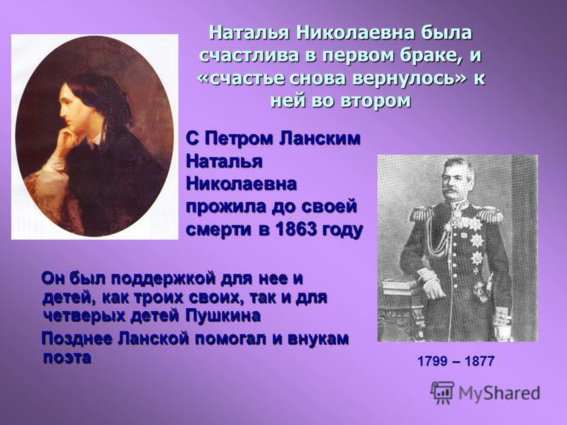 Наталья Николаевна была счастлива в первом браке, и «счастье снова вернулось» к ней во втором Он был поддержкой для нее и детей, как троих своих, так и для четверых детей Пушкина Он был поддержкой для нее и детей, как троих своих, так и для четверых