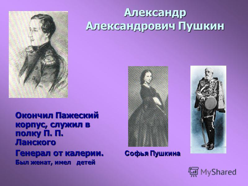 Александр Александрович Пушкин Окончил Пажеский корпус, служил в полку П. П. Ланского Генерал от калерии. Был женат, имел детей Софья Пушкина