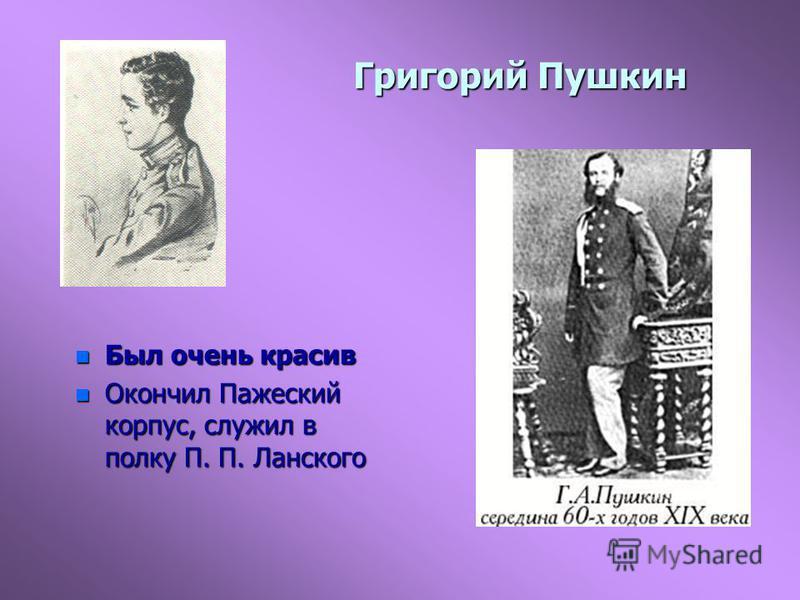 Григорий Пушкин n Был очень красив n Окончил Пажеский корпус, служил в полку П. П. Ланского