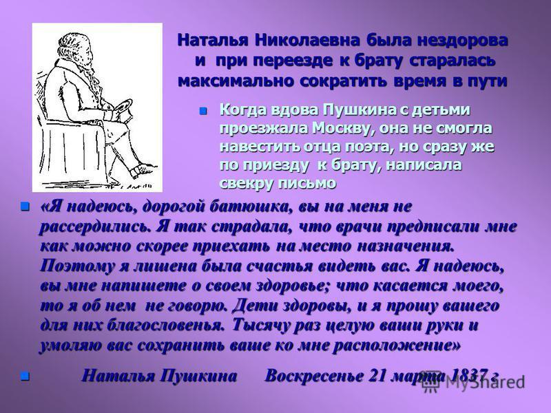 Наталья Николаевна была нездорова и при переезде к брату старалась максимально сократить время в пути n Когда вдова Пушкина с детьми проезжала Москву, она не смогла навестить отца поэта, но сразу же по приезду к брату, написала свекру письмо n «Я над