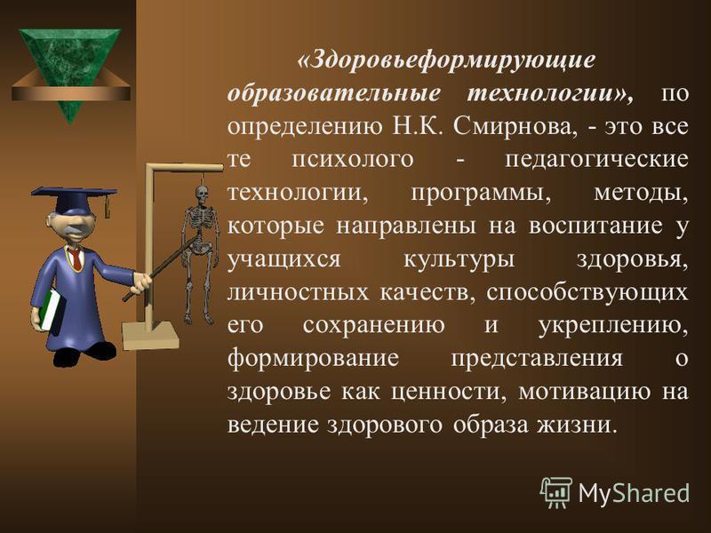 «Здоровьеформирующие образовательные технологии», по определению Н.К. Смирнова, - это все те психолого - педагогические технологии, программы, методы, которые направлены на воспитание у учащихся культуры здоровья, личностных качеств, способствующих е