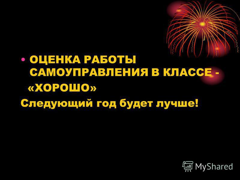 ОЦЕНКА РАБОТЫ САМОУПРАВЛЕНИЯ В КЛАССЕ - «ХОРОШО» Следующий год будет лучше!