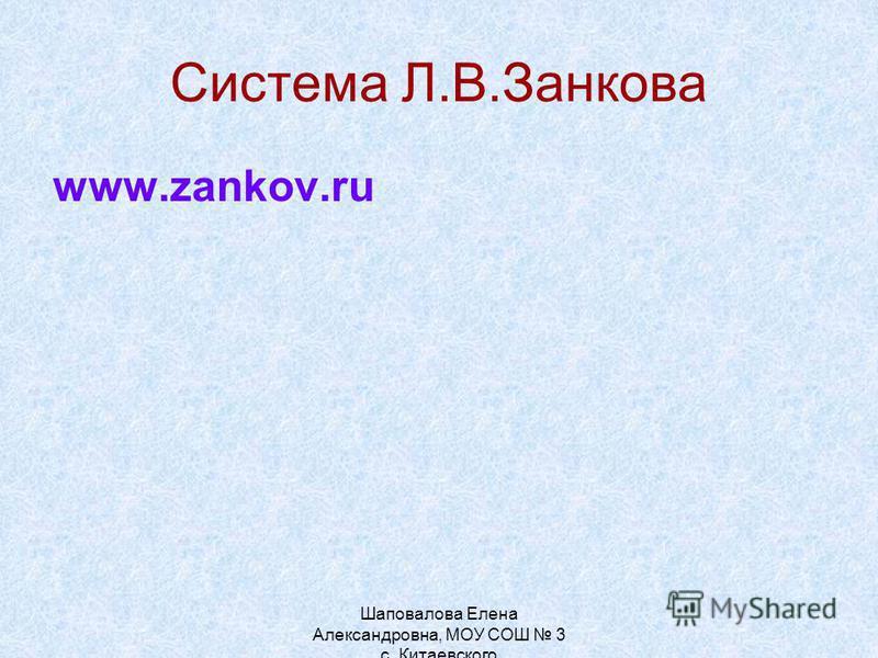 Система Л.В.Занкова www.zankov.ru Шаповалова Елена Александровна, МОУ СОШ 3 с. Китаевского