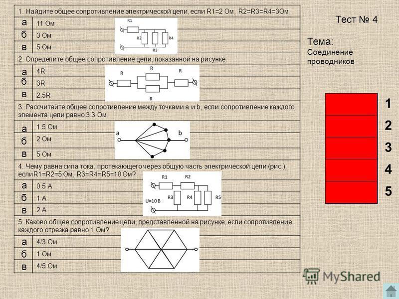 1. Найдите общее сопротивление электрической цепи, если R1=2 Ом, R2=R3=R4=3Ом 11 Ом 3 Ом 5 Ом 2. Определите общее сопротивление цепи, показанной на рисунке. 4R 3R 2.5R 3. Рассчитайте общее сопротивление между точками а и b, если сопротивление каждого
