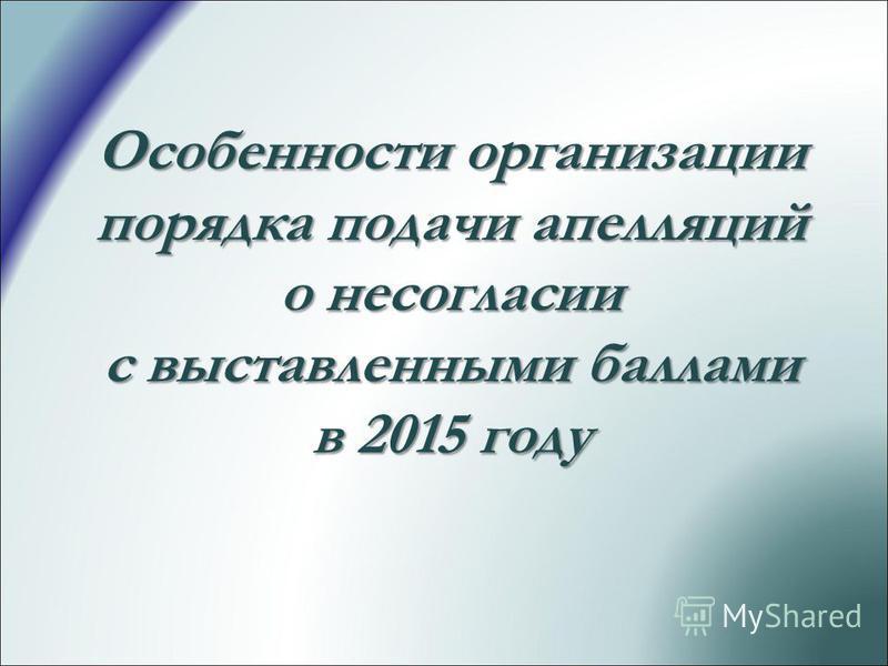 Особенности организации порядка подачи апелляций о несогласии с выставленными баллами в 2015 году