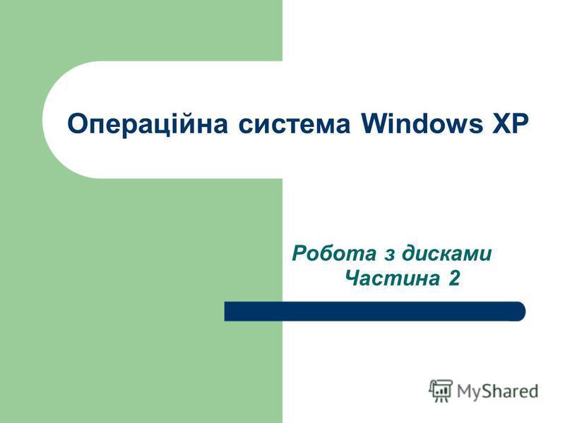 Операційна система Windows XP Робота з дисками Частина 2