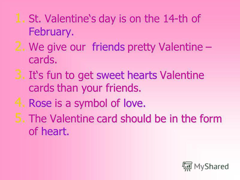 1. St. Valentines day is on the 14-th of February. 2. We give our friends pretty Valentine – cards. 3. Its fun to get sweet hearts Valentine cards than your friends. 4. Rose is a symbol of love. 5. The Valentine card should be in the form of heart.