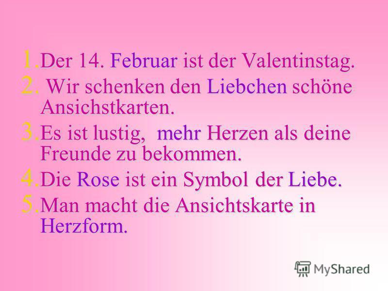 1. Der 14. Februar ist der Valentinstag. 2. Wir schenken den Liebchen schöne Ansichstkarten. 3. Es ist lustig, mehr Herzen als deine Freunde zu bekommen. 4. Die Rose ist ein Symbol der Liebe. 5. Man macht die Ansichtskarte in Herzform.