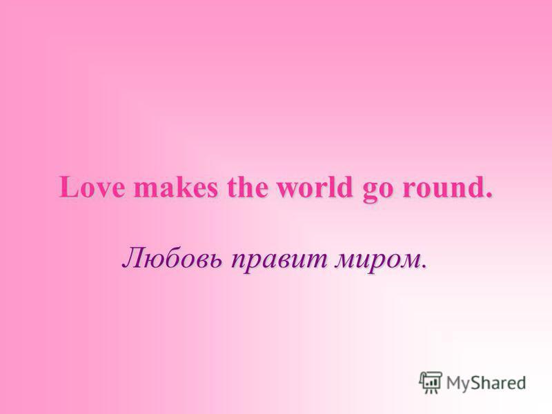 Love makes the world go round. Любовь правит миром.