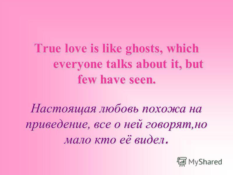 True love is like ghosts, which everyone talks about it, but few have seen. Настоящая любовь похожа на приведение, все о ней говорят,но мало кто её видел.