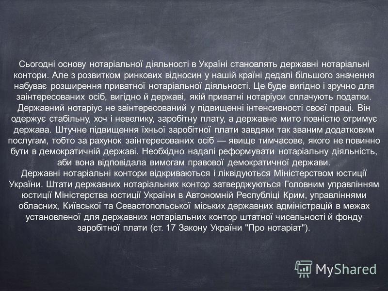 Сьогодні основу нотаріальної діяльності в Україні становлять державні нотаріальні контори. Але з розвитком ринкових відносин у нашій країні дедалі більшого значення набуває розширення приватної нотаріальної діяльності. Це буде вигідно і зручно для за