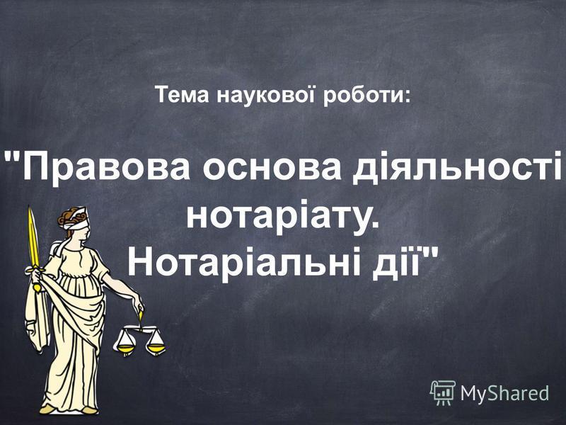 Правова основа діяльності нотаріату. Нотаріальні дії Тема наукової роботи: