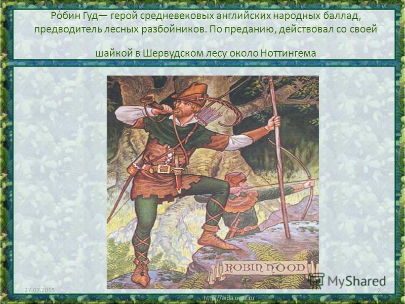 Ро́бин Гуд герой средневековых английских народных баллад, предводитель лесных разбойников. По преданию, действовал со своей шайкой в Шервудском лесу около Ноттингема 27.07.20152