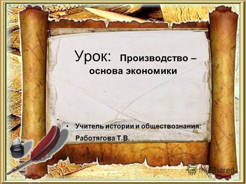 Урок: Производство – основа экономики Учитель истории и обществознания: Работягова Т.В.