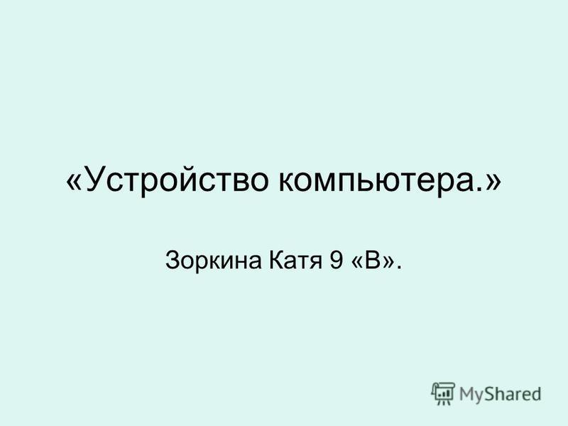 «Устройство компьютера.» Зоркина Катя 9 «В».