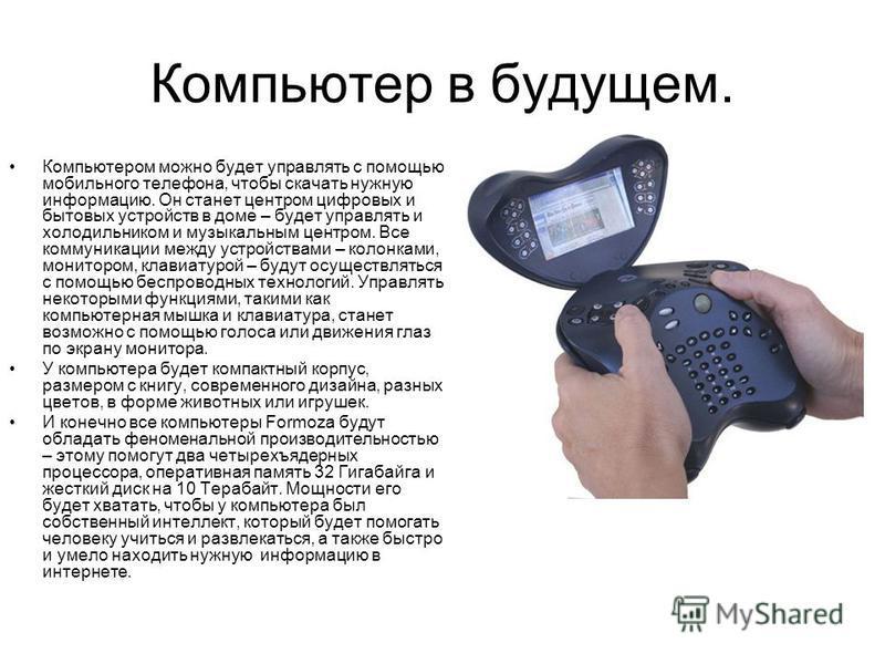 Компьютер в будущем. Компьютером можно будет управлять с помощью мобильного телефона, чтобы скачать нужную информацию. Он станет центром цифровых и бытовых устройств в доме – будет управлять и холодильником и музыкальным центром. Все коммуникации меж