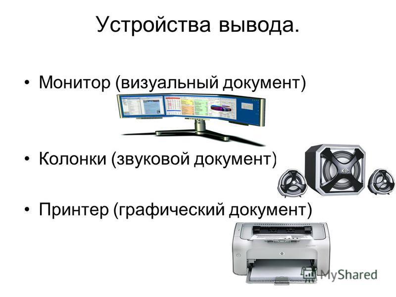 Устройства вывода. Монитор (визуальный документ) Колонки (звуковой документ) Принтер (графический документ)