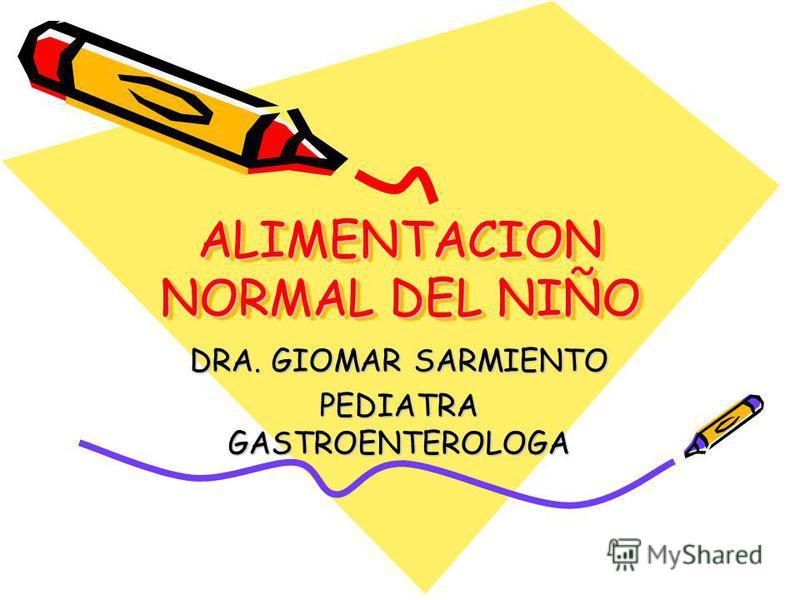 ALIMENTACION NORMAL DEL NIÑO DRA. GIOMAR SARMIENTO PEDIATRA GASTROENTEROLOGA