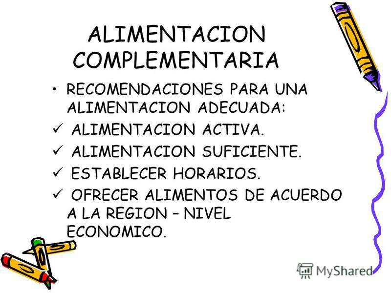 ALIMENTACION COMPLEMENTARIA RECOMENDACIONES PARA UNA ALIMENTACION ADECUADA: ALIMENTACION ACTIVA. ALIMENTACION SUFICIENTE. ESTABLECER HORARIOS. OFRECER ALIMENTOS DE ACUERDO A LA REGION – NIVEL ECONOMICO.
