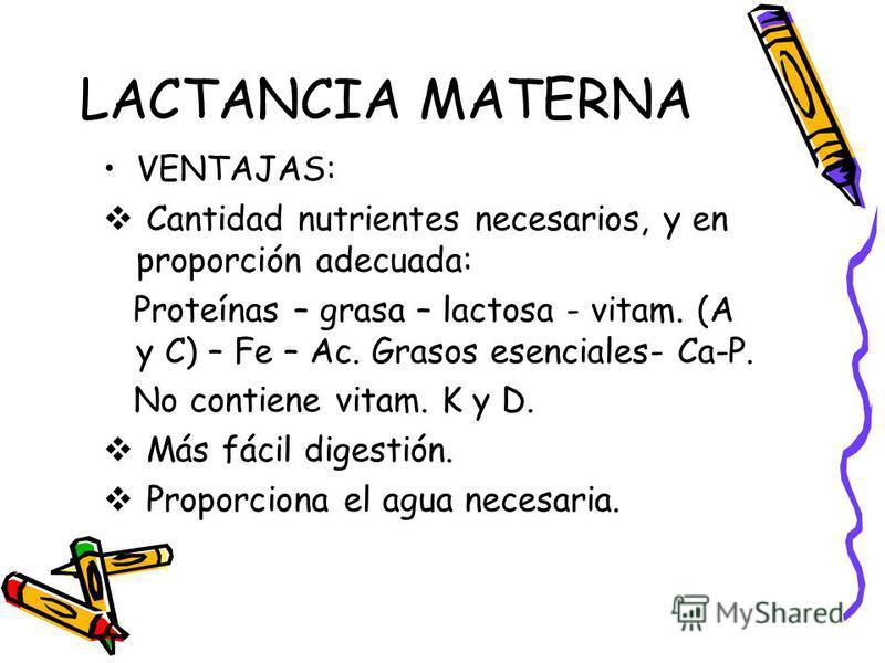 LACTANCIA MATERNA VENTAJAS: Cantidad nutrientes necesarios, y en proporción adecuada: Proteínas – grasa – lactosa - vitam. (A y C) – Fe – Ac. Grasos esenciales- Ca-P. No contiene vitam. K y D. Más fácil digestión. Proporciona el agua necesaria.