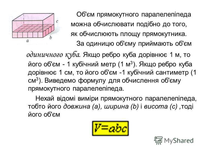 Об'єм прямокутного паралелепіпеда можна обчислювати подібно до того, як обчислюють площу прямокутника. За одиницю об'єму приймають об'єм одиничного куба. Якщо ребро куба дорівнює 1 м, то його об'єм - 1 кубічний метр (1 м 3 ). Якщо ребро куба дорівнює