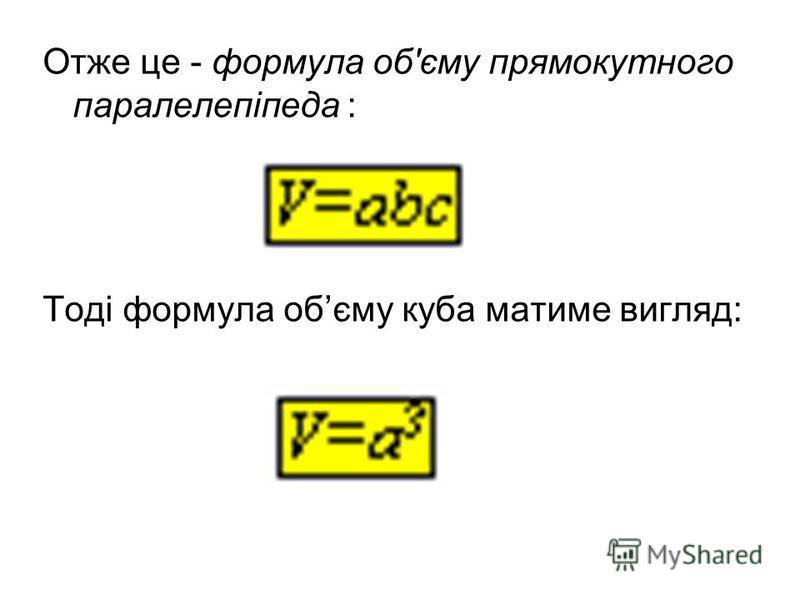 Отже це - формула об'єму прямокутного паралелепіпеда : Тоді формула обєму куба матиме вигляд: