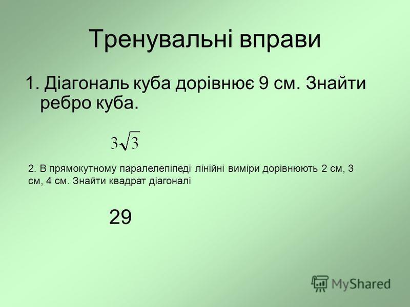 Тренувальні вправи 1. Діагональ куба дорівнює 9 см. Знайти ребро куба. 2. В прямокутному паралелепіпеді лінійні виміри дорівнюють 2 см, 3 см, 4 см. Знайти квадрат діагоналі 29