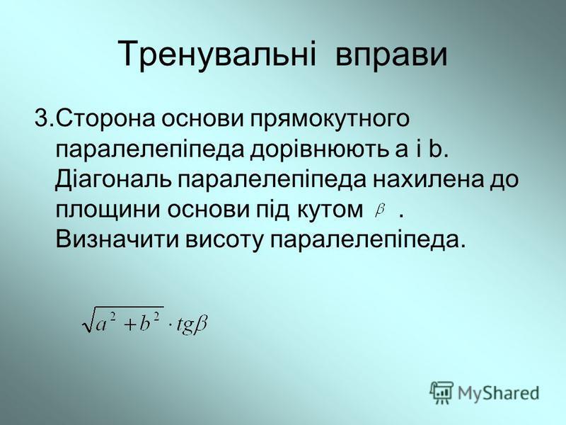 Тренувальні вправи 3.Сторона основи прямокутного паралелепіпеда дорівнюють a і b. Діагональ паралелепіпеда нахилена до площини основи під кутом. Визначити висоту паралелепіпеда.