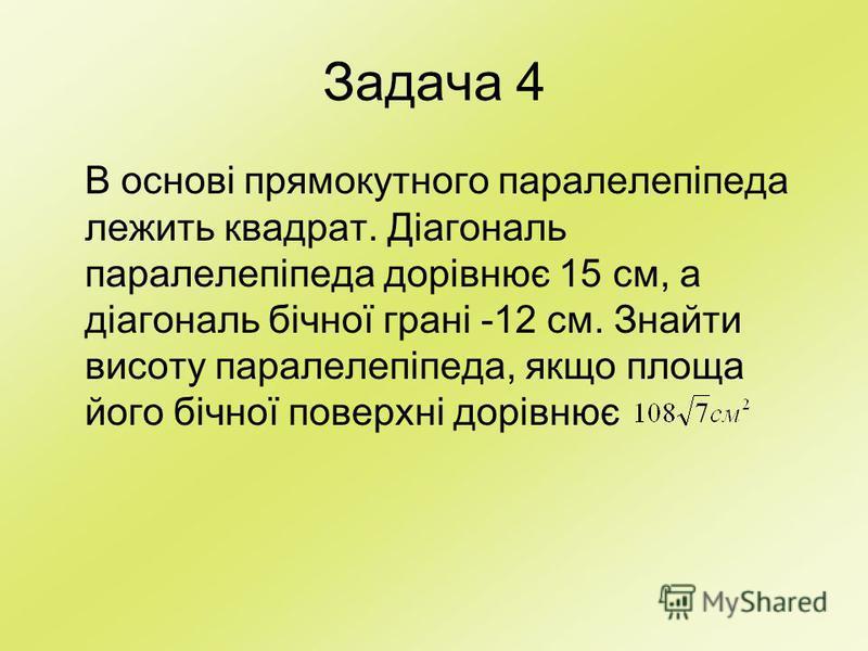 Задача 4 В основі прямокутного паралелепіпеда лежить квадрат. Діагональ паралелепіпеда дорівнює 15 см, а діагональ бічної грані -12 см. Знайти висоту паралелепіпеда, якщо площа його бічної поверхні дорівнює