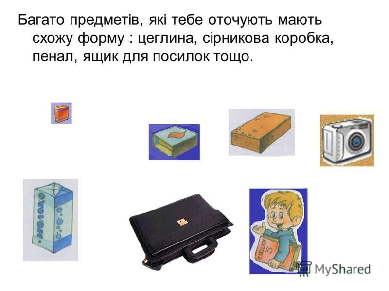 Багато предметів, які тебе оточують мають схожу форму : цеглина, сірникова коробка, пенал, ящик для посилок тощо.