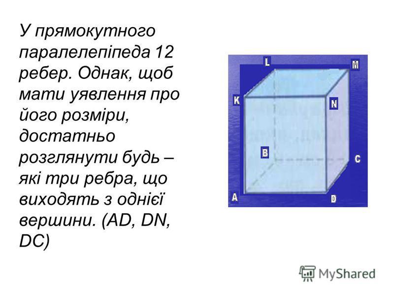 У прямокутного паралелепіпеда 12 ребер. Однак, щоб мати уявлення про його розміри, достатньо розглянути будь – які три ребра, що виходять з однієї вершини. (AD, DN, DC)