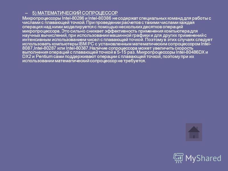 –5) МАТЕМАТИЧЕСКИЙ СОПРОЦЕССОР Микропроцессоры Intel-80286 и Intel-80386 не содержат специальных команд для работы с числами с плавающей точкой. При проведении расчетов с такими числами каждая операция над ними моделируется с помощью нескольких десят