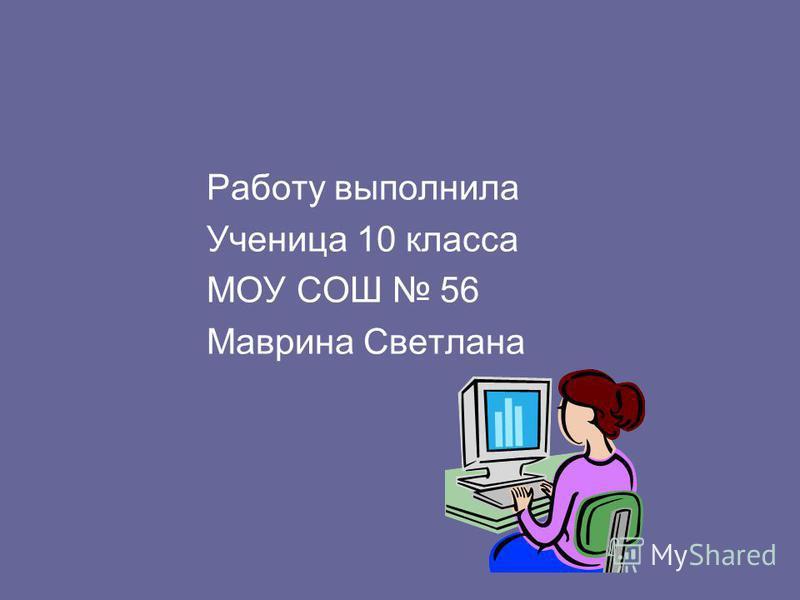 Работу выполнила Ученица 10 класса МОУ СОШ 56 Маврина Светлана
