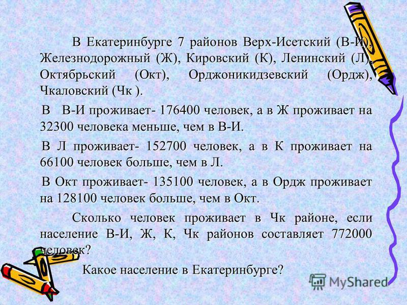 В Екатеринбурге 7 районов Верх-Исетский (В-И), Железнодорожный (Ж), Кировский (К), Ленинский (Л), Октябрьский (Окт), Орджоникидзевский (Ордж), Чкаловский (Чк ). В В-И проживает- 176400 человек, а в Ж проживает на 32300 человека меньше, чем в В-И. В В