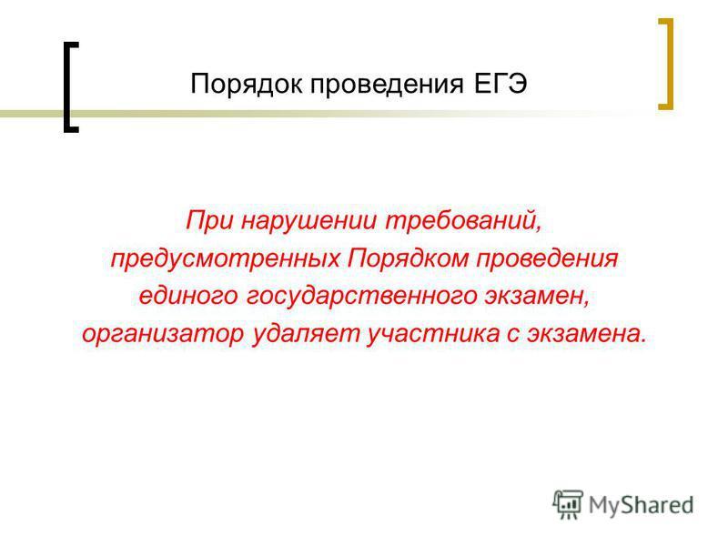 Порядок проведения ЕГЭ При нарушении требований, предусмотренных Порядком проведения единого государственного экзамен, организатор удаляет участника с экзамена.