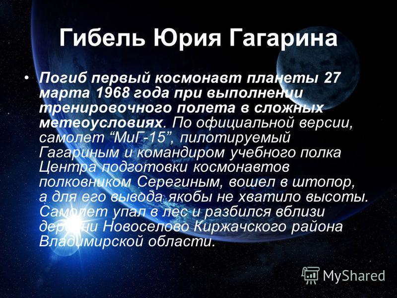 Гибель Юрия Гагарина Погиб первый космонавт планеты 27 марта 1968 года при выполнении тренировочного полета в сложных метеоусловиях. По официальной версии, самолет МиГ-15, пилотируемый Гагариным и командиром учебного полка Центра подготовки космонавт