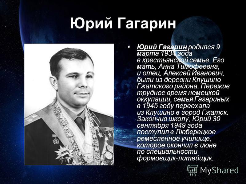 Юрий Гагарин родился 9 марта 1934 года в крестьянской семье. Его мать, Анна Тимофеевна, и отец, Алексей Иванович, были из деревни Клушино Гжатского района. Пережив трудное время немецкой оккупации, семья Гагариных в 1945 году переехала из Клушино в г