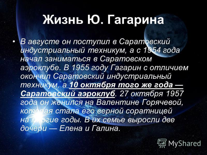Жизнь Ю. Гагарина В августе он поступил в Саратовский индустриальный техникум, а с 1954 года начал заниматься в Саратовском аэроклубе. В 1955 году Гагарин с отличием окончил Саратовский индустриальный техникум, а 10 октября того же года Саратовский а