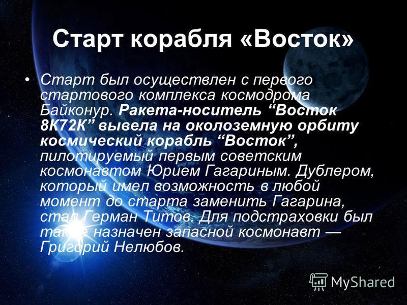 Старт корабля «Восток» Старт был осуществлен с первого стартового комплекса космодрома Байконур. Ракета-носитель Восток 8К72К вывела на околоземную орбиту космический корабль Восток, пилотируемый первым советским космонавтом Юрием Гагариным. Дублером