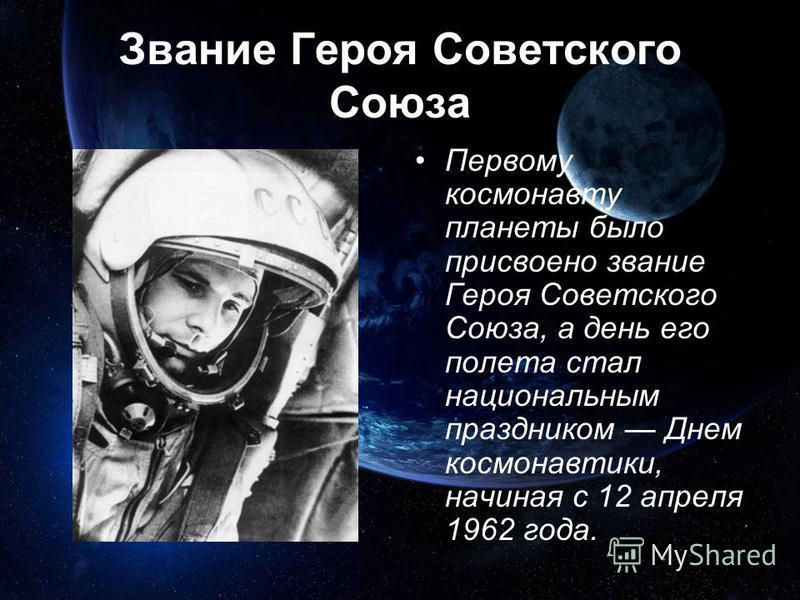 Звание Героя Советского Союза Первому космонавту планеты было присвоено звание Героя Советского Союза, а день его полета стал национальным праздником Днем космонавтики, начиная с 12 апреля 1962 года.