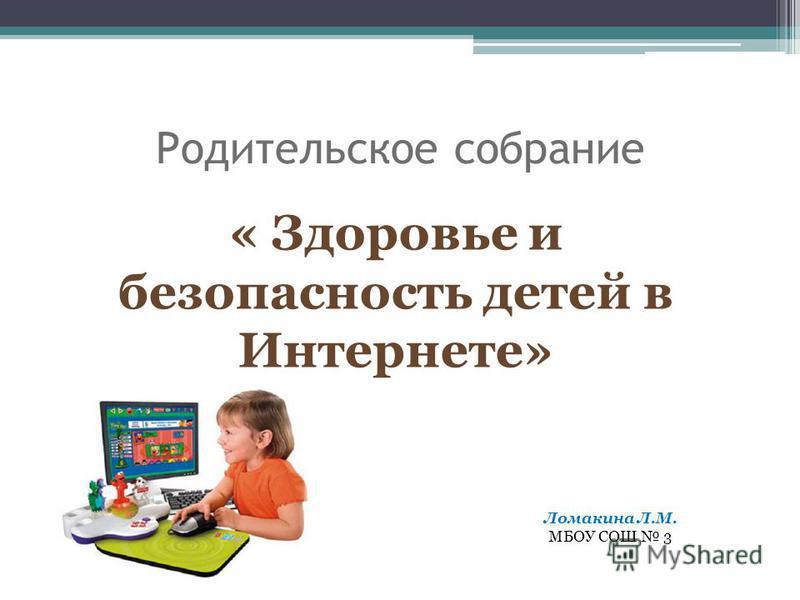 Родительское собрание « Здоровье и безопасность детей в Интернете» Ломакина Л.М. МБОУ СОШ 3