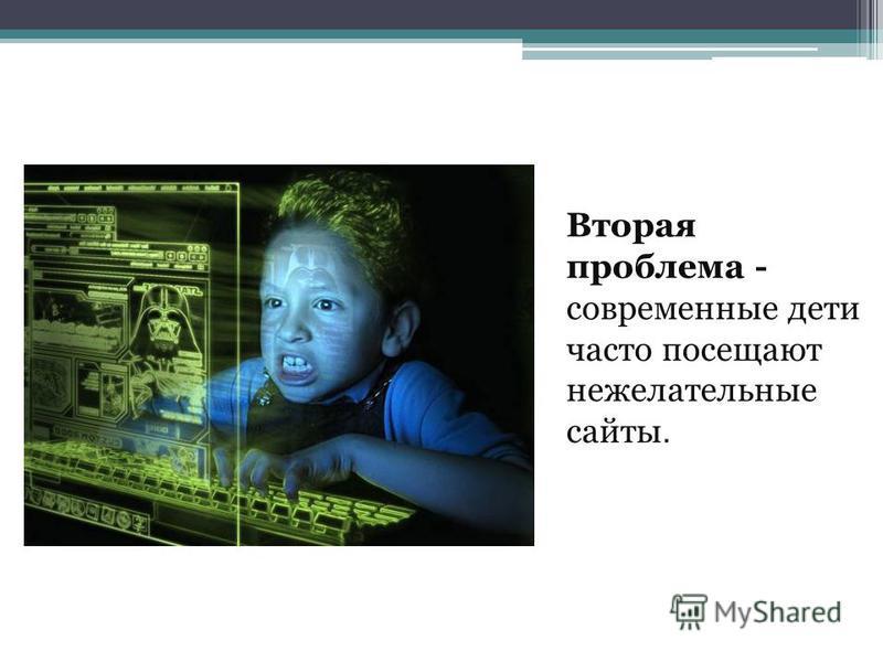 Вторая проблема - современные дети часто посещают нежелательные сайты.