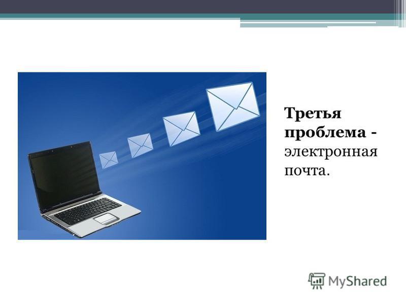 Третья проблема - электронная почта.