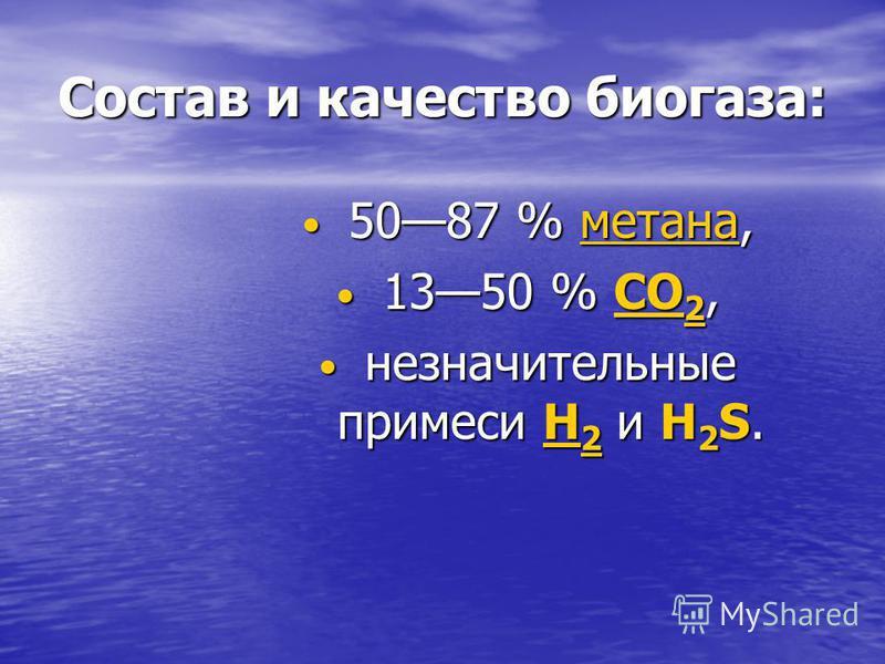 Состав и качество биогаза: 5087 % метана, 5087 % метана,метана 1350 % CO 2, 1350 % CO 2,CO 2CO 2 незначительные примеси H 2 и H 2 S. незначительные примеси H 2 и H 2 S.H 2H 2